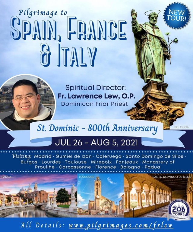 Celebrate the 800th Anniversary of the Death of St. Dominic! Join Fr. Lew from July 26 - August 5, 2021 to commemorate his Jubilee by making a pilgrimage to the sites where he was born, lived and preached, and received the Holy Rosary, in Spain, France, and Italy!  Spiritual Director: Fr. Lawrence Lew All details: pilgrimages.com/frlew